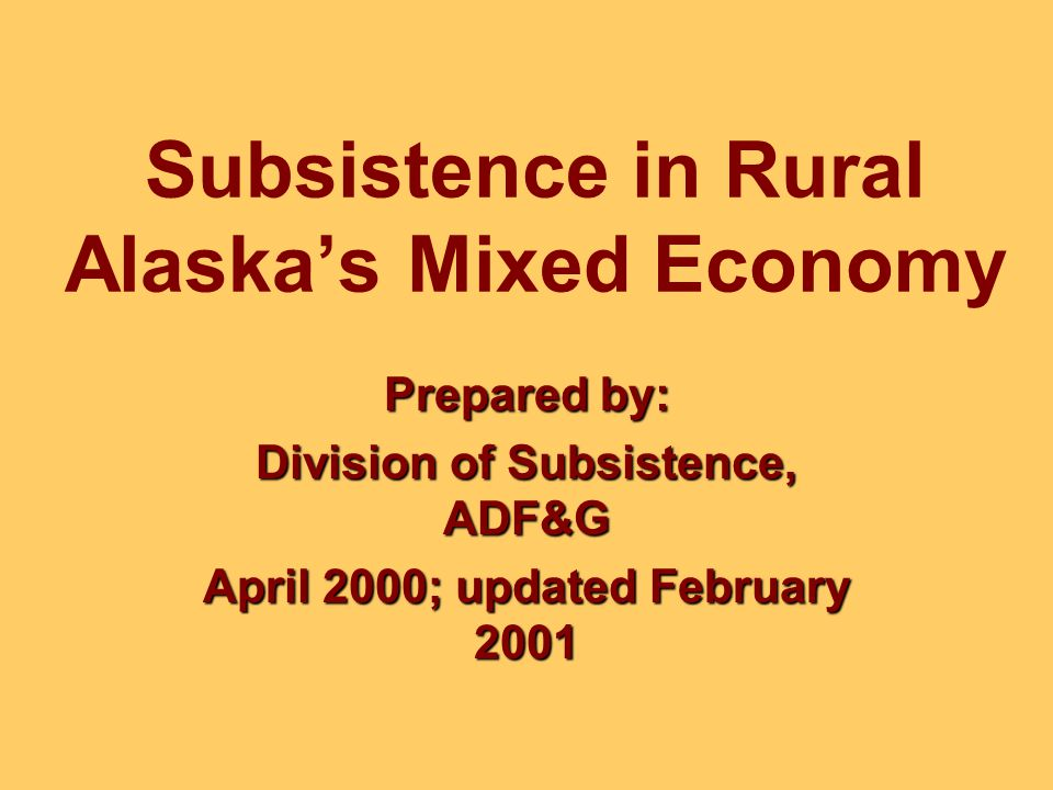 Subsistence in Rural Alaska's Mixed Economy Prepared by: Division of Subsistence, ADF&G April 2000; updated February 2001