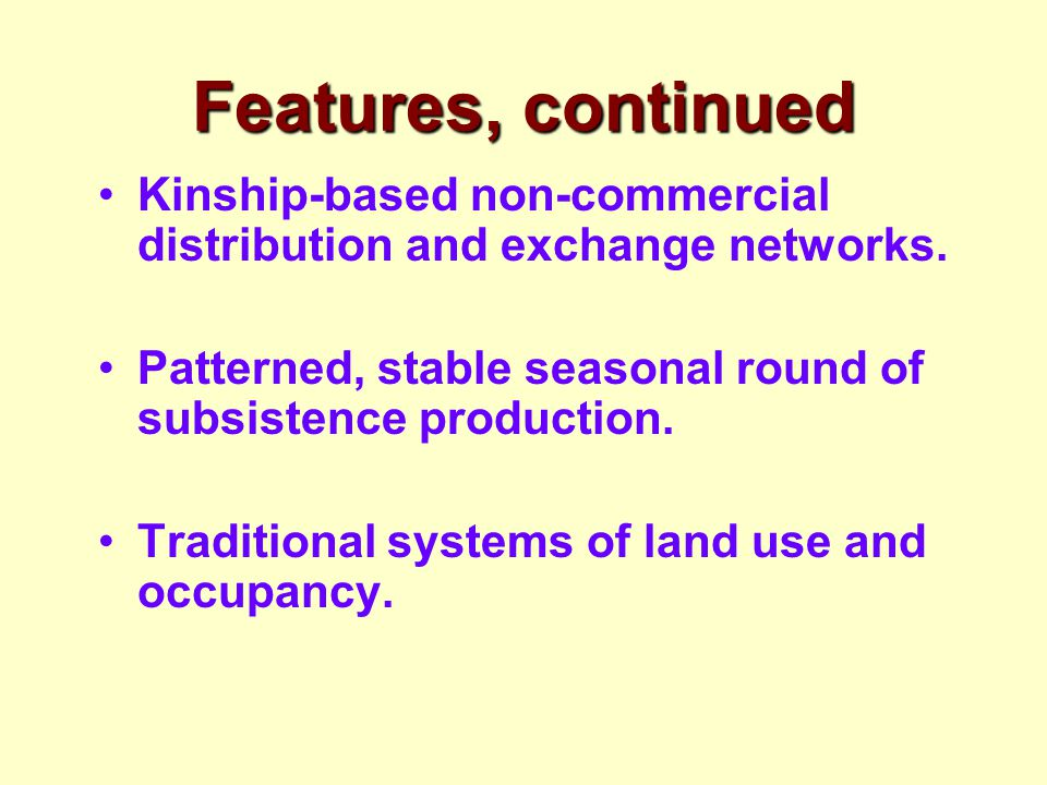 Features, continued Kinship-based non-commercial distribution and exchange networks. Patterned, stable seasonal round of subsistence production. Tradi