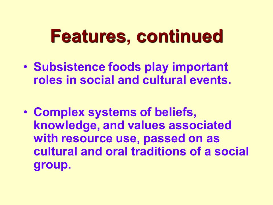 Featurescontinued Features, continued Subsistence foods play important roles in social and cultural events. Complex systems of beliefs, knowledge, and