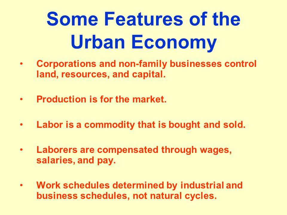 Some Features of the Urban Economy Corporations and non-family businesses control land, resources, and capital. Production is for the market. Labor is
