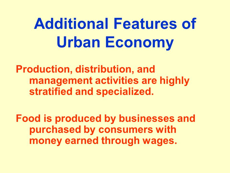 Additional Features of Urban Economy Production, distribution, and management activities are highly stratified and specialized. Food is produced by bu