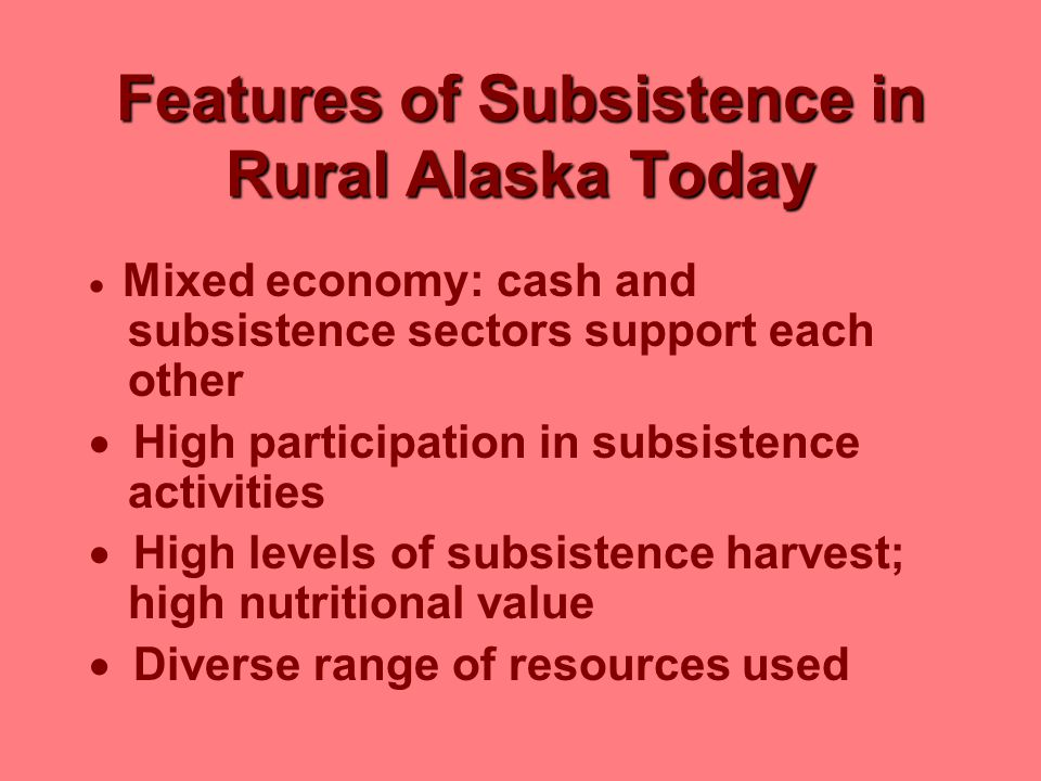 Features of Subsistence in Rural Alaska Today  Mixed economy: cash and subsistence sectors support each other  High participation in subsistence act