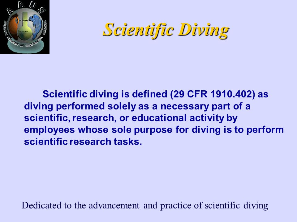Dedicated to the advancement and practice of scientific diving Scientific Diving Scientific diving is defined (29 CFR 1910.402) as diving performed solely as a necessary part of a scientific, research, or educational activity by employees whose sole purpose for diving is to perform scientific research tasks.