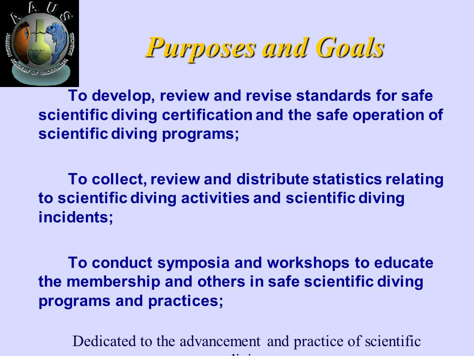 Dedicated to the advancement and practice of scientific diving Purposes and Goals To develop, review and revise standards for safe scientific diving certification and the safe operation of scientific diving programs; To collect, review and distribute statistics relating to scientific diving activities and scientific diving incidents; To conduct symposia and workshops to educate the membership and others in safe scientific diving programs and practices;