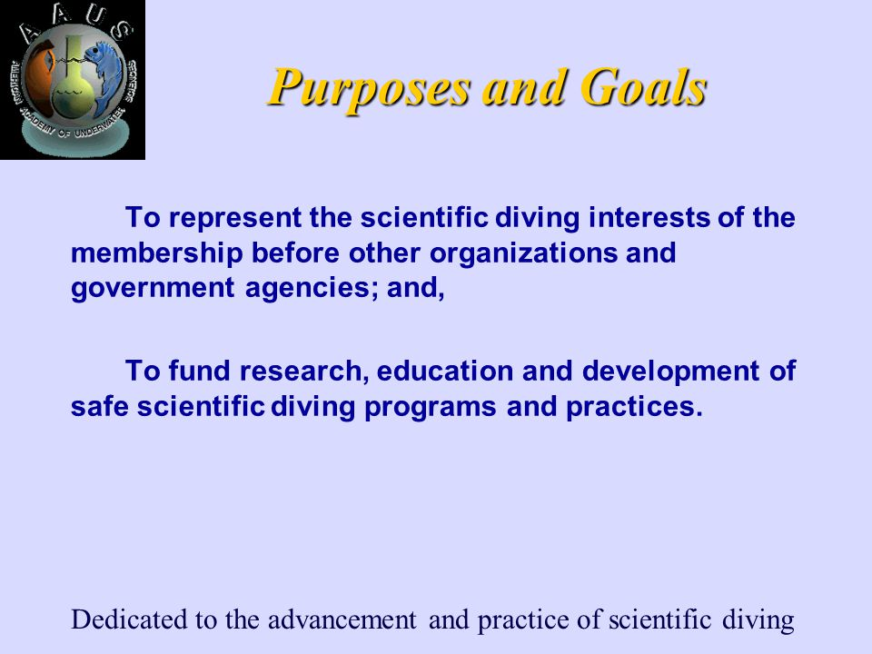 Dedicated to the advancement and practice of scientific diving Purposes and Goals To represent the scientific diving interests of the membership befor