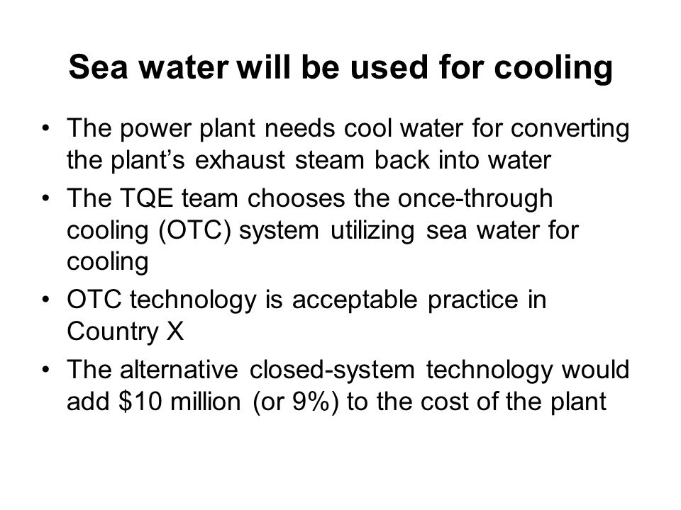 Sea water will be used for cooling The power plant needs cool water for converting the plant's exhaust steam back into water The TQE team chooses the once-through cooling (OTC) system utilizing sea water for cooling OTC technology is acceptable practice in Country X The alternative closed-system technology would add $10 million (or 9%) to the cost of the plant