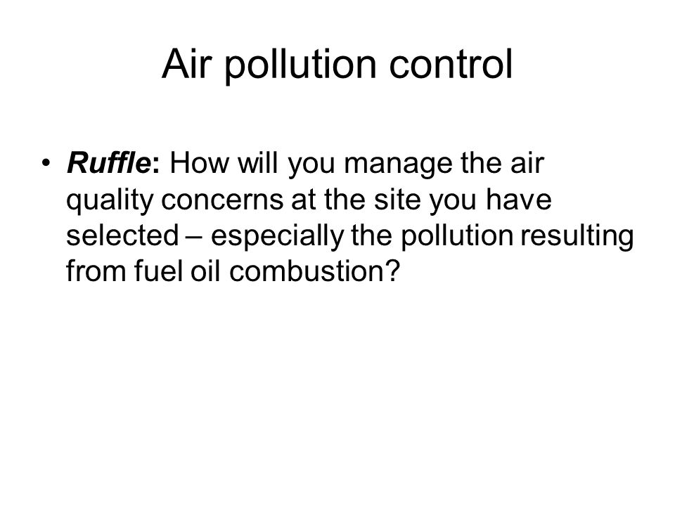 Air pollution control Ruffle: How will you manage the air quality concerns at the site you have selected – especially the pollution resulting from fuel oil combustion?