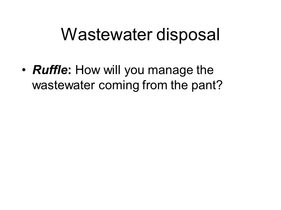 Wastewater disposal Ruffle: How will you manage the wastewater coming from the pant?