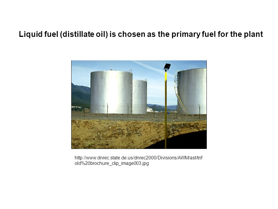 http://www.dnrec.state.de.us/dnrec2000/Divisions/AWM/ast/trif old%20brochure_clip_image003.jpg Liquid fuel (distillate oil) is chosen as the primary fuel for the plant