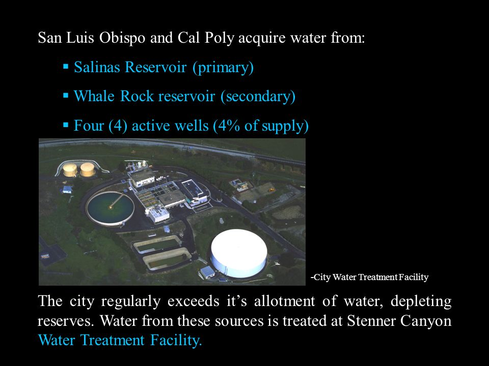 San Luis Obispo and Cal Poly acquire water from:  Salinas Reservoir (primary)  Whale Rock reservoir (secondary)  Four (4) active wells (4% of supply) The city regularly exceeds it's allotment of water, depleting reserves.