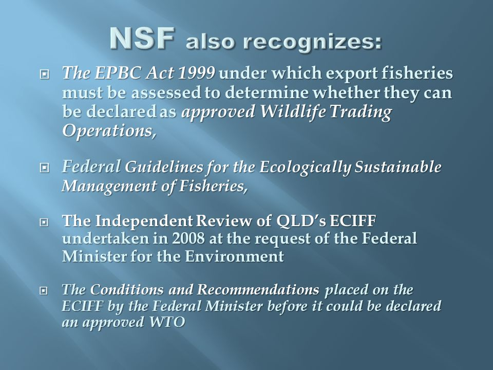  The EPBC Act 1999 under which export fisheries must be assessed to determine whether they can be declared as approved Wildlife Trading Operations,  Federal Guidelines for the Ecologically Sustainable Management of Fisheries,  The Independent Review of QLD's ECIFF undertaken in 2008 at the request of the Federal Minister for the Environment  The Conditions and Recommendations placed on the ECIFF by the Federal Minister before it could be declared an approved WTO