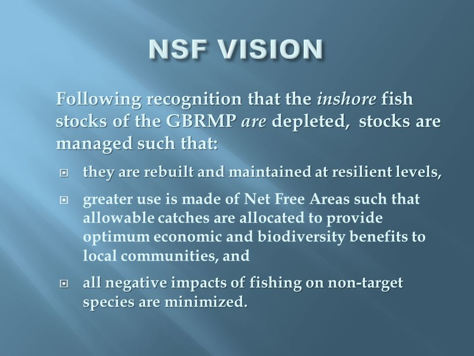 Following recognition that the inshore fish stocks of the GBRMP are depleted, stocks are managed such that:  they are rebuilt and maintained at resilient levels,  greater use is made of Net Free Areas such that allowable catches are allocated to provide optimum economic and biodiversity benefits to local communities, and  all negative impacts of fishing on non-target species are minimized.