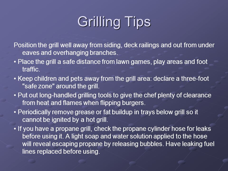 Grilling Tips Position the grill well away from siding, deck railings and out from under eaves and overhanging branches. Place the grill a safe distan