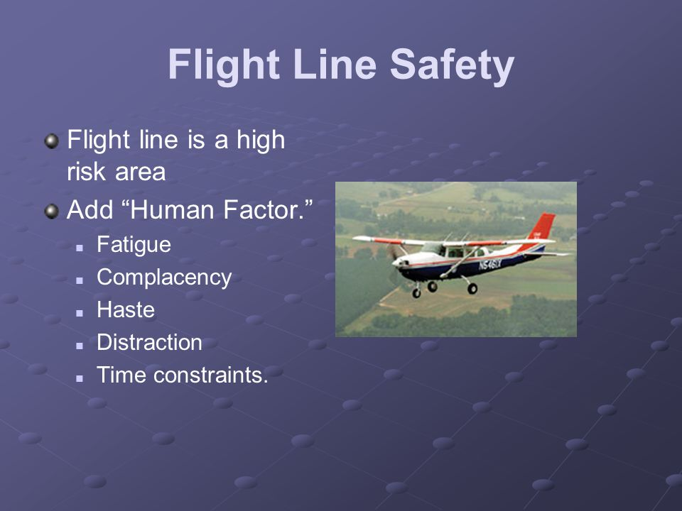 "Flight Line Safety Flight line is a high risk area Add ""Human Factor."" Fatigue Complacency Haste Distraction Time constraints."