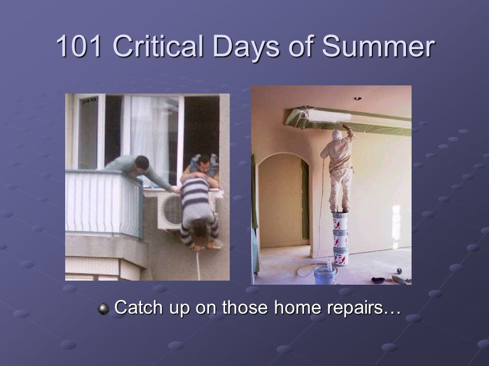 101 Critical Days of Summer Catch up on those home repairs…