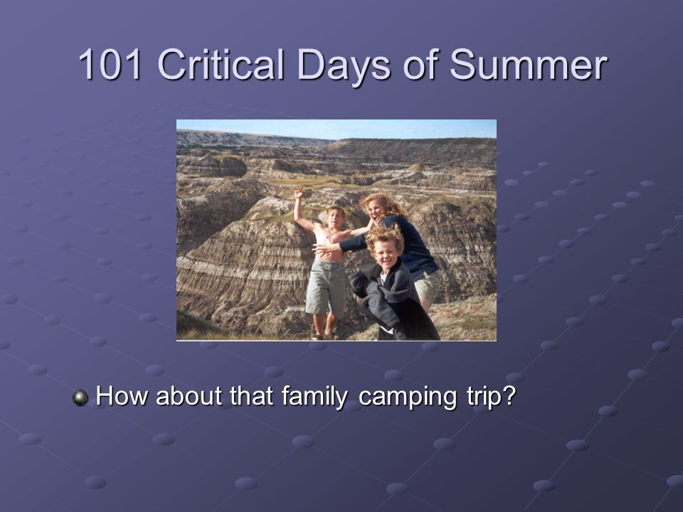 101 Critical Days of Summer How about that family camping trip?
