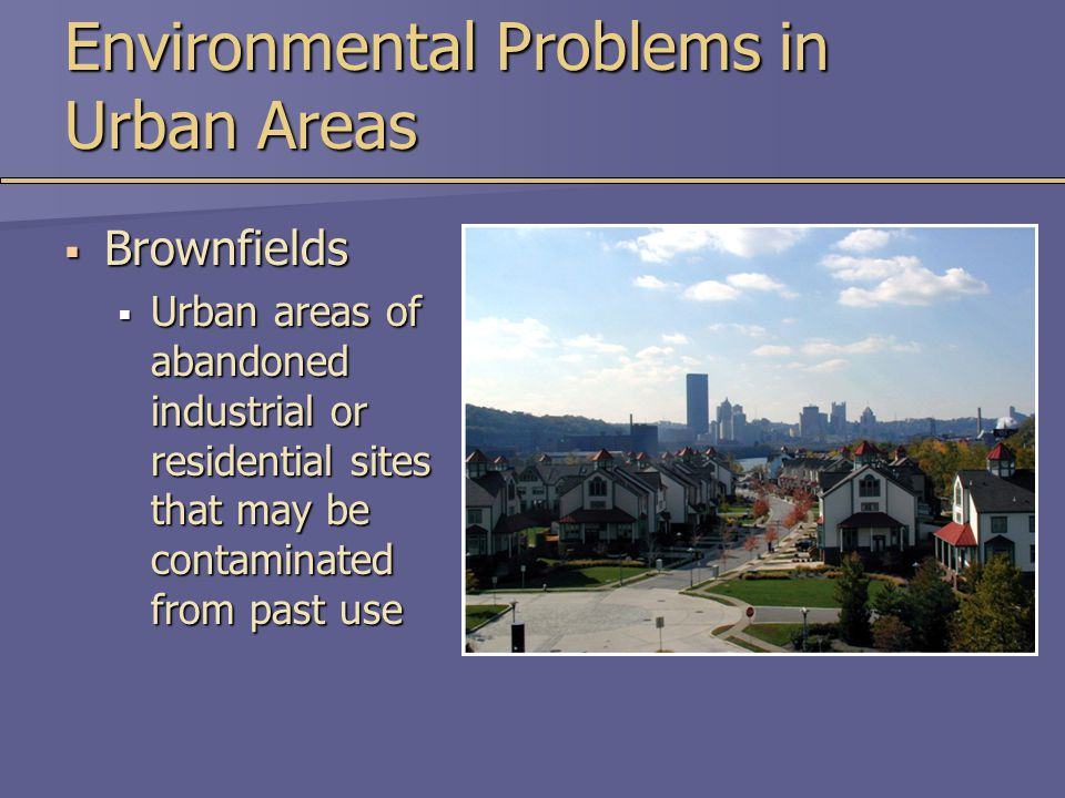 Environmental Problems in Urban Areas  Brownfields  Urban areas of abandoned industrial or residential sites that may be contaminated from past use