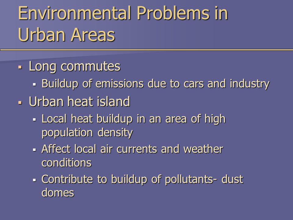 Environmental Problems in Urban Areas  Long commutes  Buildup of emissions due to cars and industry  Urban heat island  Local heat buildup in an area of high population density  Affect local air currents and weather conditions  Contribute to buildup of pollutants- dust domes