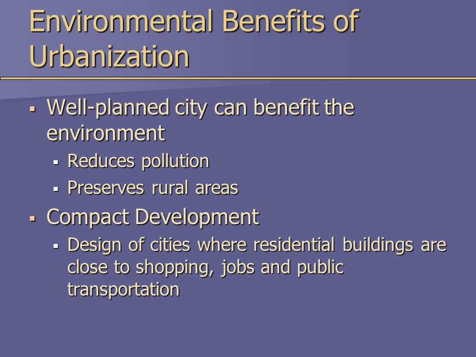 Environmental Benefits of Urbanization  Well-planned city can benefit the environment  Reduces pollution  Preserves rural areas  Compact Developme