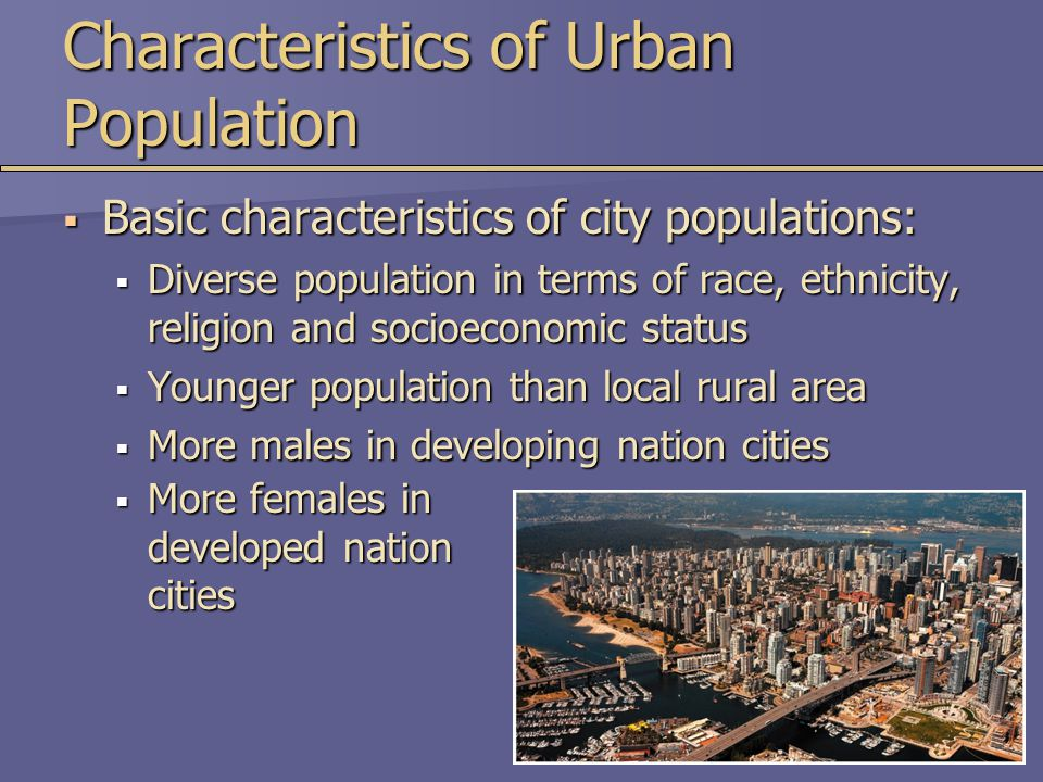 Characteristics of Urban Population  Basic characteristics of city populations:  Diverse population in terms of race, ethnicity, religion and socioeconomic status  Younger population than local rural area  More males in developing nation cities  More females in developed nation cities