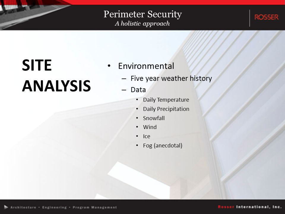 Environmental – Five year weather history – Data Daily Temperature Daily Precipitation Snowfall Wind Ice Fog (anecdotal) SITE ANALYSIS Perimeter Security A holistic approach