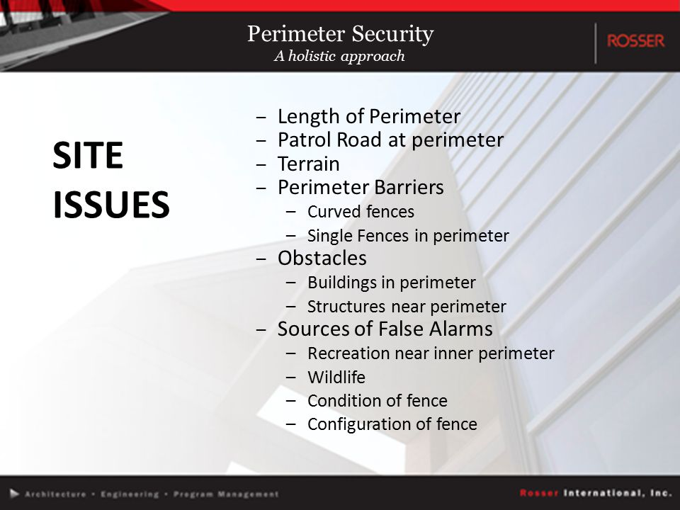 SITE ISSUES –Length of Perimeter –Patrol Road at perimeter –Terrain –Perimeter Barriers –Curved fences –Single Fences in perimeter –Obstacles –Buildings in perimeter –Structures near perimeter –Sources of False Alarms –Recreation near inner perimeter –Wildlife –Condition of fence –Configuration of fence Perimeter Security A holistic approach