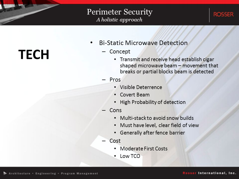 Bi-Static Microwave Detection – Concept Transmit and receive head establish cigar shaped microwave beam – movement that breaks or partial blocks beam is detected – Pros Visible Deterrence Covert Beam High Probability of detection – Cons Multi-stack to avoid snow builds Must have level, clear field of view Generally after fence barrier – Cost Moderate First Costs Low TCO TECH Perimeter Security A holistic approach