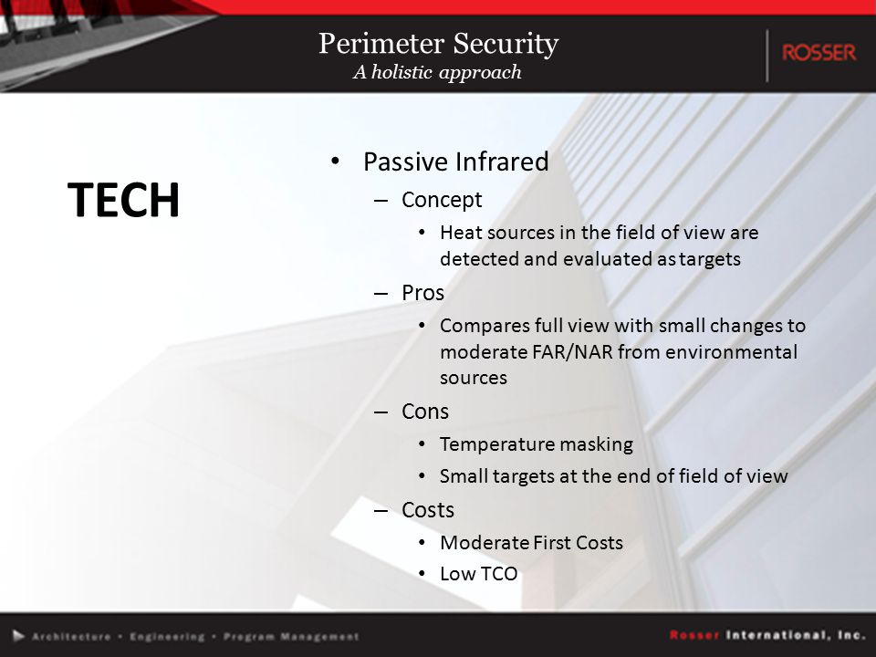 Passive Infrared – Concept Heat sources in the field of view are detected and evaluated as targets – Pros Compares full view with small changes to moderate FAR/NAR from environmental sources – Cons Temperature masking Small targets at the end of field of view – Costs Moderate First Costs Low TCO TECH Perimeter Security A holistic approach