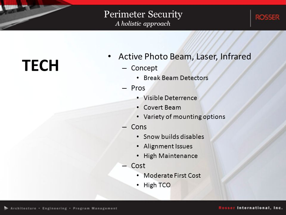 Active Photo Beam, Laser, Infrared – Concept Break Beam Detectors – Pros Visible Deterrence Covert Beam Variety of mounting options – Cons Snow builds disables Alignment Issues High Maintenance – Cost Moderate First Cost High TCO TECH Perimeter Security A holistic approach
