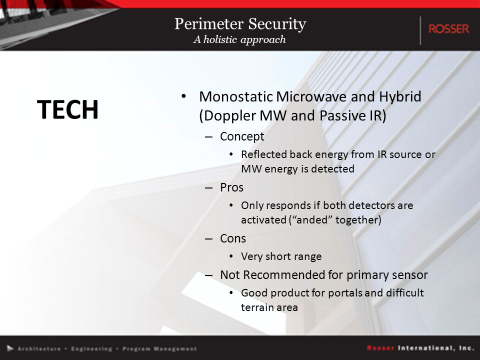 Monostatic Microwave and Hybrid (Doppler MW and Passive IR) – Concept Reflected back energy from IR source or MW energy is detected – Pros Only responds if both detectors are activated ( anded together) – Cons Very short range – Not Recommended for primary sensor Good product for portals and difficult terrain area TECH Perimeter Security A holistic approach