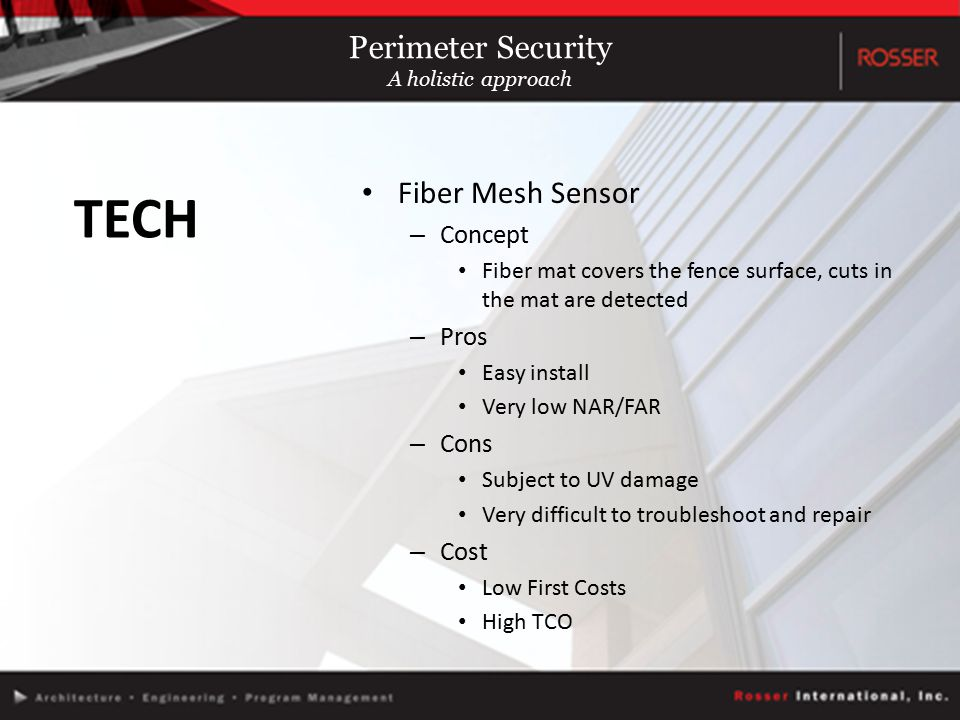 Fiber Mesh Sensor – Concept Fiber mat covers the fence surface, cuts in the mat are detected – Pros Easy install Very low NAR/FAR – Cons Subject to UV damage Very difficult to troubleshoot and repair – Cost Low First Costs High TCO TECH Perimeter Security A holistic approach