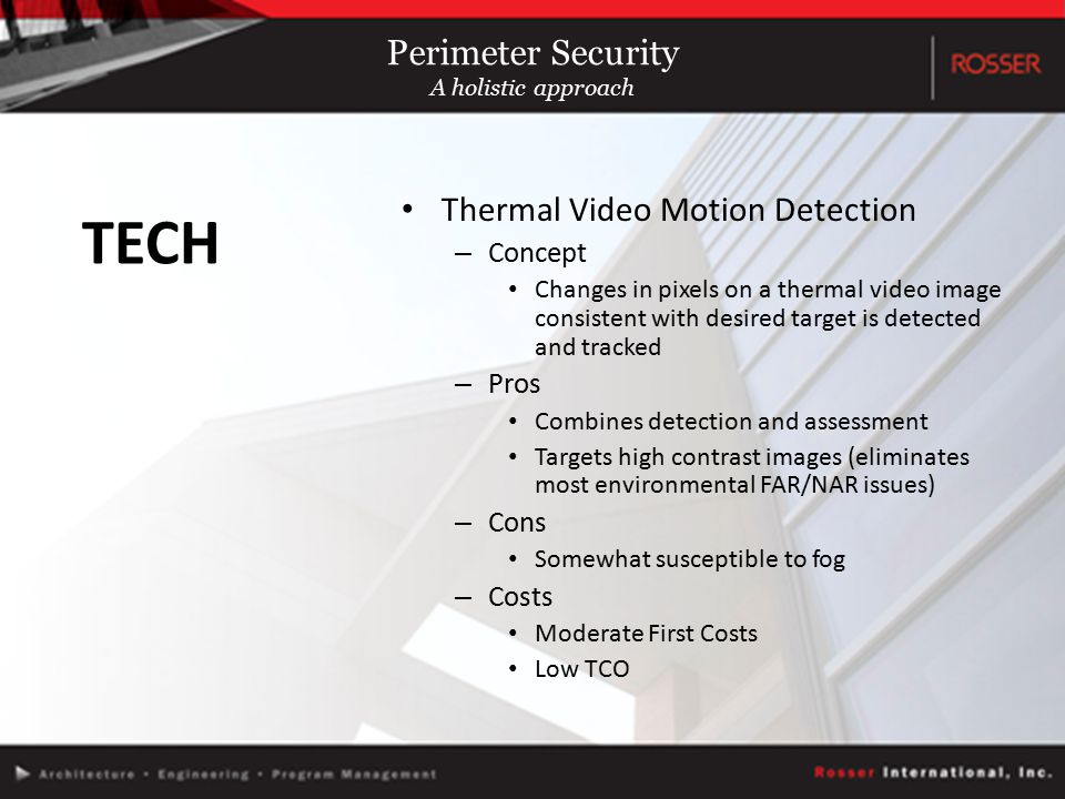 Thermal Video Motion Detection – Concept Changes in pixels on a thermal video image consistent with desired target is detected and tracked – Pros Combines detection and assessment Targets high contrast images (eliminates most environmental FAR/NAR issues) – Cons Somewhat susceptible to fog – Costs Moderate First Costs Low TCO TECH Perimeter Security A holistic approach