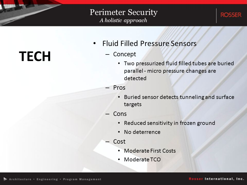 Fluid Filled Pressure Sensors – Concept Two pressurized fluid filled tubes are buried parallel - micro pressure changes are detected – Pros Buried sensor detects tunneling and surface targets – Cons Reduced sensitivity in frozen ground No deterrence – Cost Moderate First Costs Moderate TCO TECH Perimeter Security A holistic approach