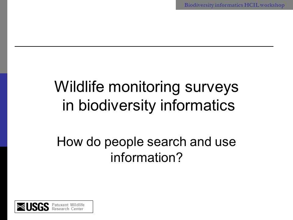 Patuxent Wildlife Research Center Biodiversity informatics HCIL workshop Wildlife monitoring surveys in biodiversity informatics How do people search and use information