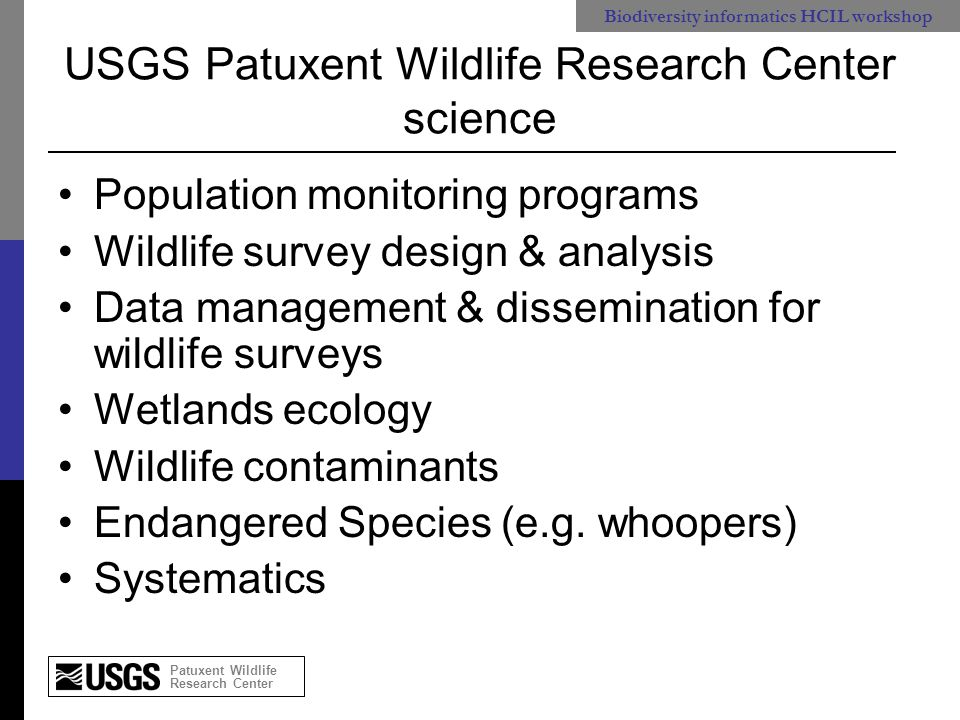 Patuxent Wildlife Research Center Biodiversity informatics HCIL workshop Patuxent's products* Scientific publications (journals, books) Software: analytical tools Web-based publications: –Bird population trends –Vertebrate contaminants findings Web-based data management and dissemination –Wildlife survey management –Agency surveys (e.g.