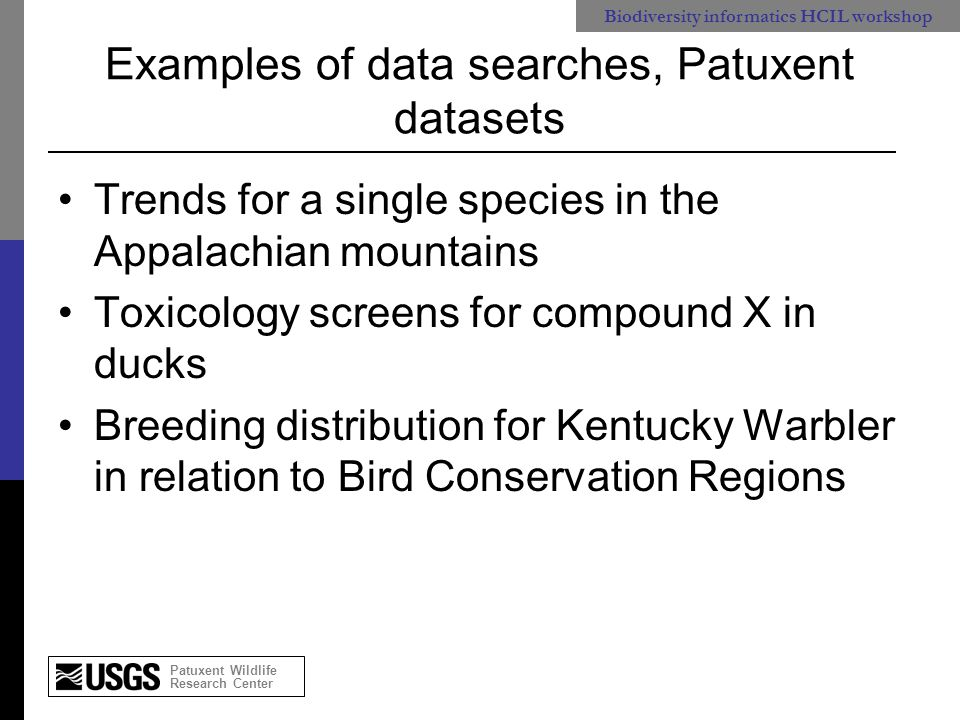 Patuxent Wildlife Research Center Biodiversity informatics HCIL workshop Common problems obtaining wildlife observational data from multiple sources Quality controls unclear (locations of landbirds in the ocean) Actual collection event often not visible Field method components ignored: 5 vs 10 minute counts Sampling scheme ignored: random vs stratified samples
