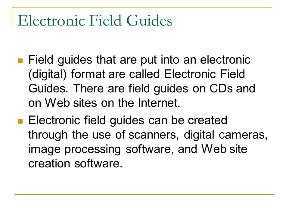 Electronic Field Guides Field guides that are put into an electronic (digital) format are called Electronic Field Guides. There are field guides on CD