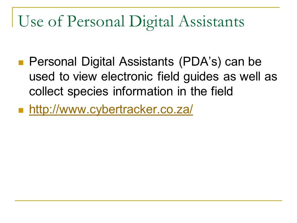 Use of Personal Digital Assistants Personal Digital Assistants (PDA's) can be used to view electronic field guides as well as collect species informat