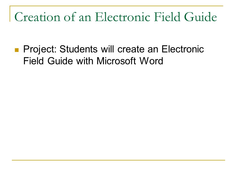 Creation of an Electronic Field Guide Project: Students will create an Electronic Field Guide with Microsoft Word
