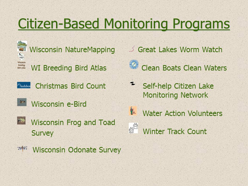 Wisconsin NatureMapping WI Breeding Bird Atlas Christmas Bird Count Wisconsin e-Bird Wisconsin Frog and Toad Survey Wisconsin Odonate Survey Citizen-Based Monitoring Programs Great Lakes Worm Watch Clean Boats Clean Waters Self-help Citizen Lake Monitoring Network Water Action Volunteers Winter Track Count