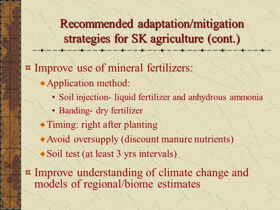 Improve use of mineral fertilizers: Application method: Soil injection- liquid fertilizer and anhydrous ammonia Banding- dry fertilizer Timing: right after planting Avoid oversupply (discount manure nutrients) Soil test (at least 3 yrs intervals) Improve understanding of climate change and models of regional/biome estimates Recommended adaptation/mitigation strategies for SK agriculture (cont.)