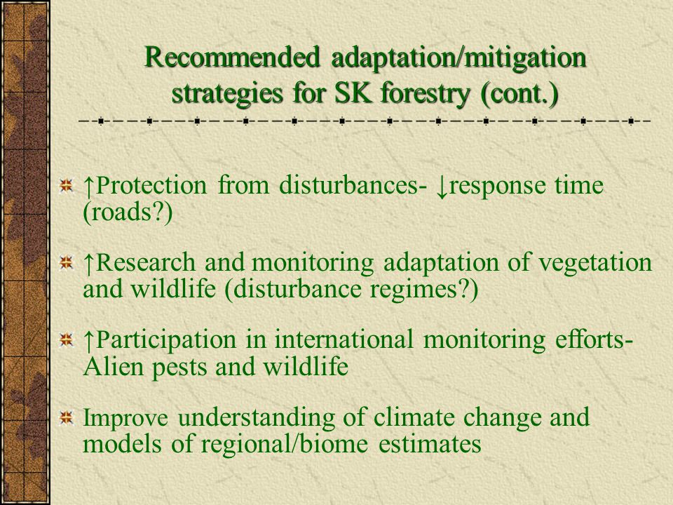 Recommended adaptation/mitigation strategies for SK forestry (cont.) ↑P rotection from disturbances- ↓response time (roads?) ↑R esearch and monitoring adaptation of vegetation and wildlife (disturbance regimes?) ↑P articipation in international monitoring efforts- Alien pests and wildlife Improve u nderstanding of climate change and models of regional/biome estimates