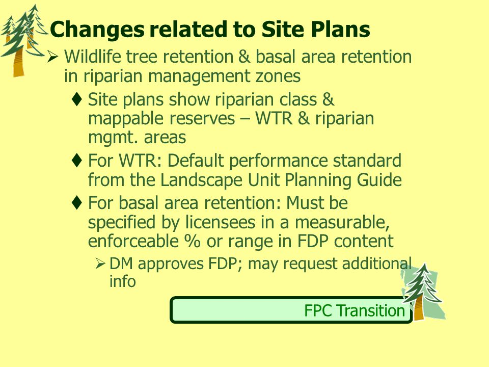 FPC Transition Changes related to Site Plans  Wildlife tree retention & basal area retention in riparian management zones  Site plans show riparian class & mappable reserves – WTR & riparian mgmt.