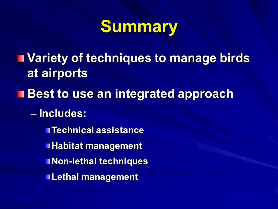 Summary Variety of techniques to manage birds at airports Best to use an integrated approach –Includes: Technical assistance Habitat management Non-lethal techniques Lethal management