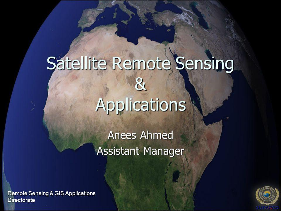 Satellite Remote Sensing & Applications Anees Ahmed Assistant Manager Remote Sensing & GIS Applications Directorate