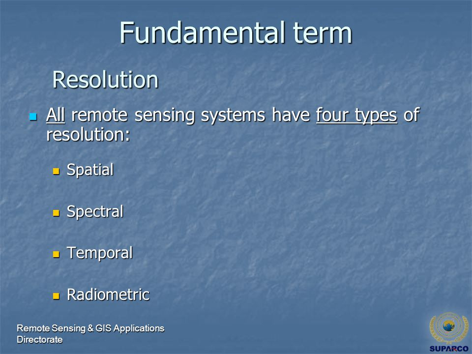 Remote Sensing & GIS Applications Directorate Fundamental term All remote sensing systems have four types of resolution: All remote sensing systems have four types of resolution: Spatial Spatial Spectral Spectral Temporal Temporal Radiometric Radiometric Resolution