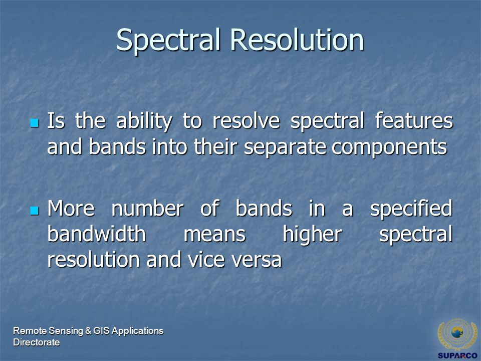 Spectral Resolution Is the ability to resolve spectral features and bands into their separate components Is the ability to resolve spectral features and bands into their separate components More number of bands in a specified bandwidth means higher spectral resolution and vice versa More number of bands in a specified bandwidth means higher spectral resolution and vice versa Remote Sensing & GIS Applications Directorate