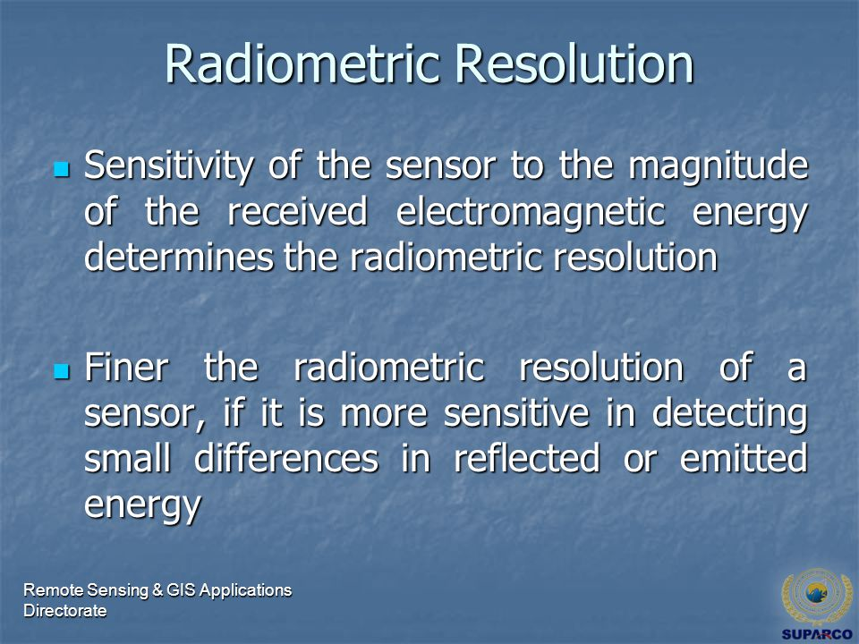 Radiometric Resolution Sensitivity of the sensor to the magnitude of the received electromagnetic energy determines the radiometric resolution Sensitivity of the sensor to the magnitude of the received electromagnetic energy determines the radiometric resolution Finer the radiometric resolution of a sensor, if it is more sensitive in detecting small differences in reflected or emitted energy Finer the radiometric resolution of a sensor, if it is more sensitive in detecting small differences in reflected or emitted energy Remote Sensing & GIS Applications Directorate