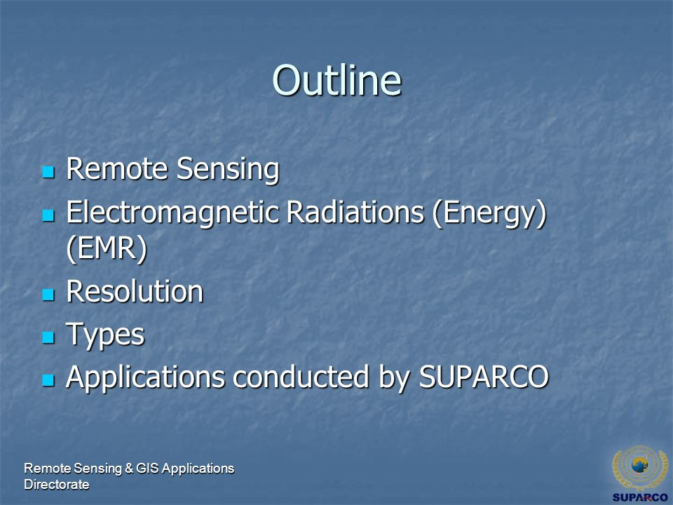 Outline Remote Sensing Remote Sensing Electromagnetic Radiations (Energy) (EMR) Electromagnetic Radiations (Energy) (EMR) Resolution Resolution Types Types Applications conducted by SUPARCO Applications conducted by SUPARCO