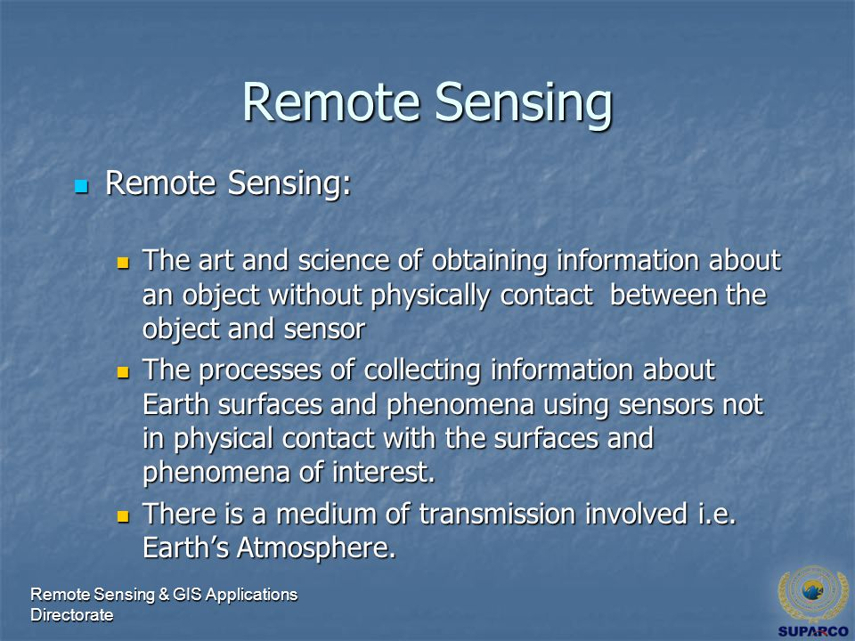 Remote Sensing & GIS Applications Directorate Remote Sensing Remote Sensing: Remote Sensing: The art and science of obtaining information about an object without physically contact between the object and sensor The art and science of obtaining information about an object without physically contact between the object and sensor The processes of collecting information about Earth surfaces and phenomena using sensors not in physical contact with the surfaces and phenomena of interest.